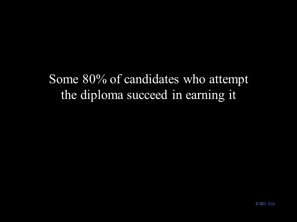 Some 80% of candidates who attempt the diploma succeed in earning it © IBO 2004