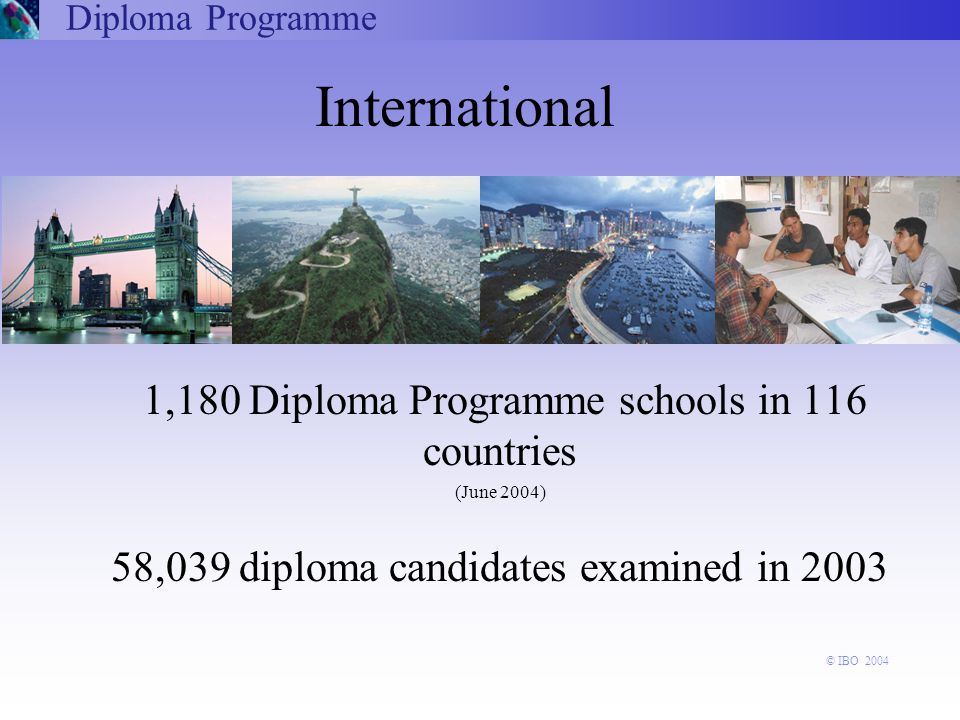 International 1,180 Diploma Programme schools in 116 countries (June 2004) 58,039 diploma candidates examined in 2003 Diploma Programme © IBO 2004