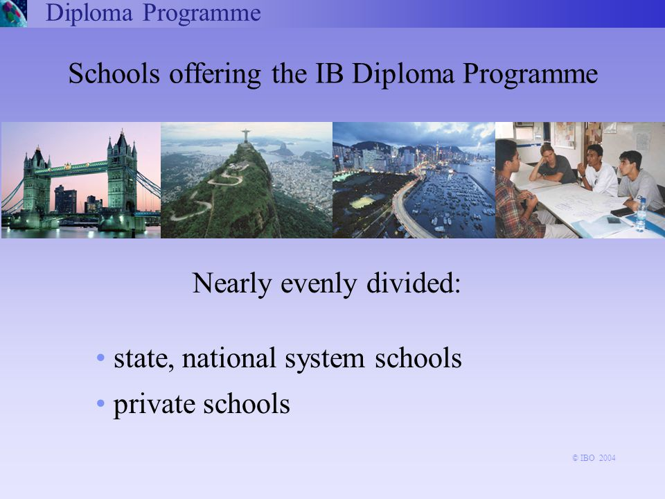 Schools offering the IB Diploma Programme Nearly evenly divided: state, national system schools private schools Diploma Programme © IBO 2004