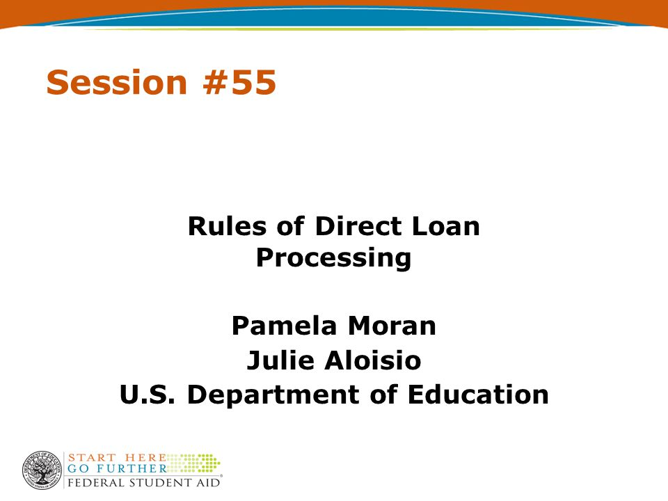 Session #55 Rules of Direct Loan Processing Pamela Moran Julie Aloisio U.S. Department of Education
