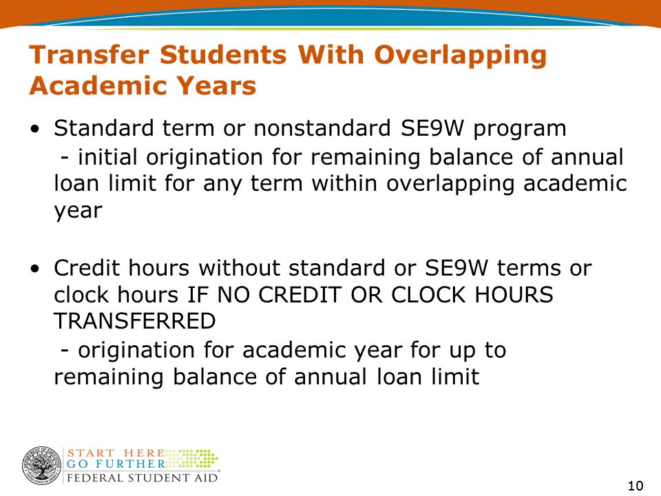 10 Transfer Students With Overlapping Academic Years Standard term or nonstandard SE9W program - initial origination for remaining balance of annual loan limit for any term within overlapping academic year Credit hours without standard or SE9W terms or clock hours IF NO CREDIT OR CLOCK HOURS TRANSFERRED - origination for academic year for up to remaining balance of annual loan limit 10