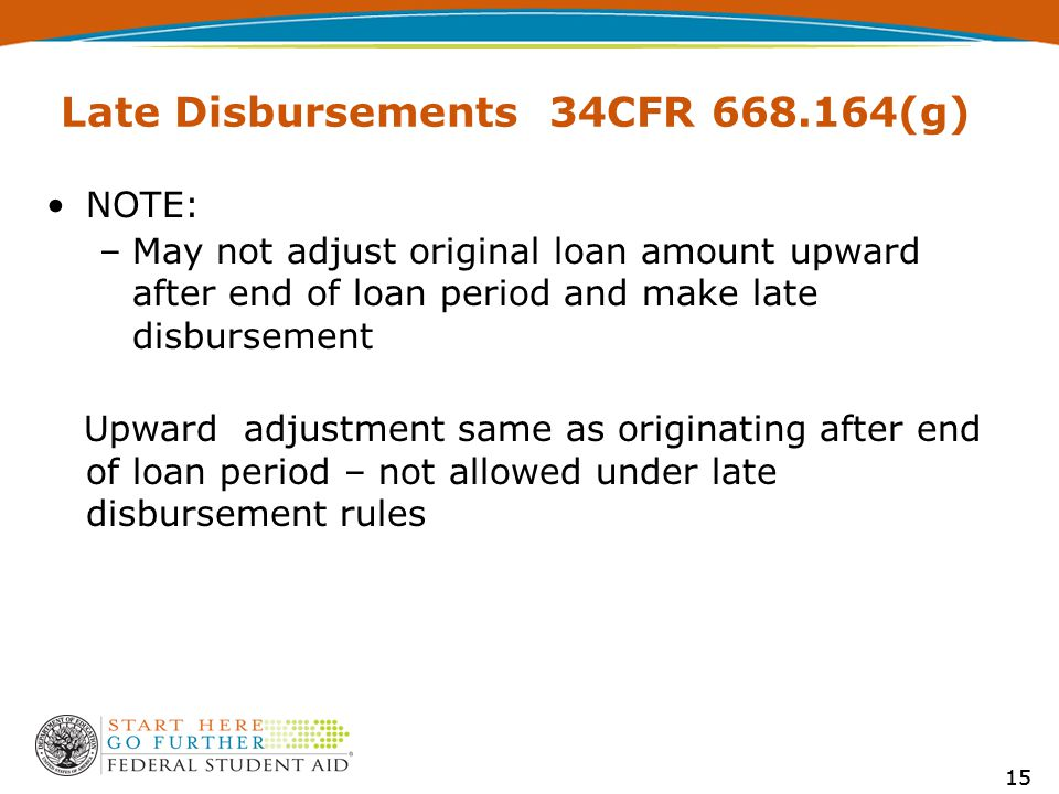 15 Late Disbursements 34CFR 668.164(g) NOTE: –May not adjust original loan amount upward after end of loan period and make late disbursement Upward adjustment same as originating after end of loan period – not allowed under late disbursement rules 15