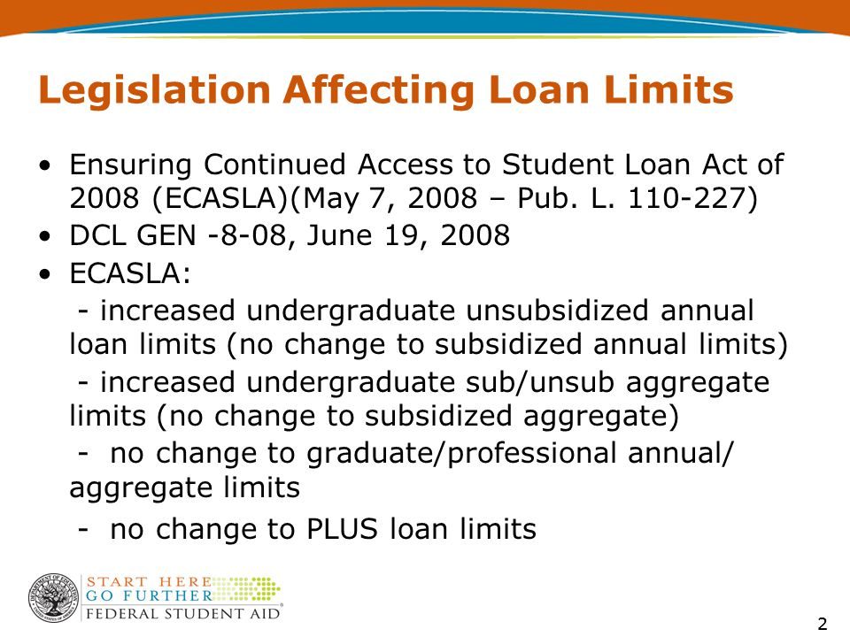 3 ECASLA $2,000 additional unsubsidized annual loan amount for dependent undergraduates Increased additional unsubsidized annual loan limits for independent undergraduates and dependent undergraduates with no parent PLUS eligibility - increase from $4,000 to $6,000 for first and second-year undergraduates - increase from $5,000 to $7,000 for third- year undergraduates and beyond 3
