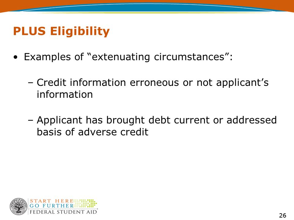 26 PLUS Eligibility Examples of extenuating circumstances : –Credit information erroneous or not applicant's information –Applicant has brought debt current or addressed basis of adverse credit 26