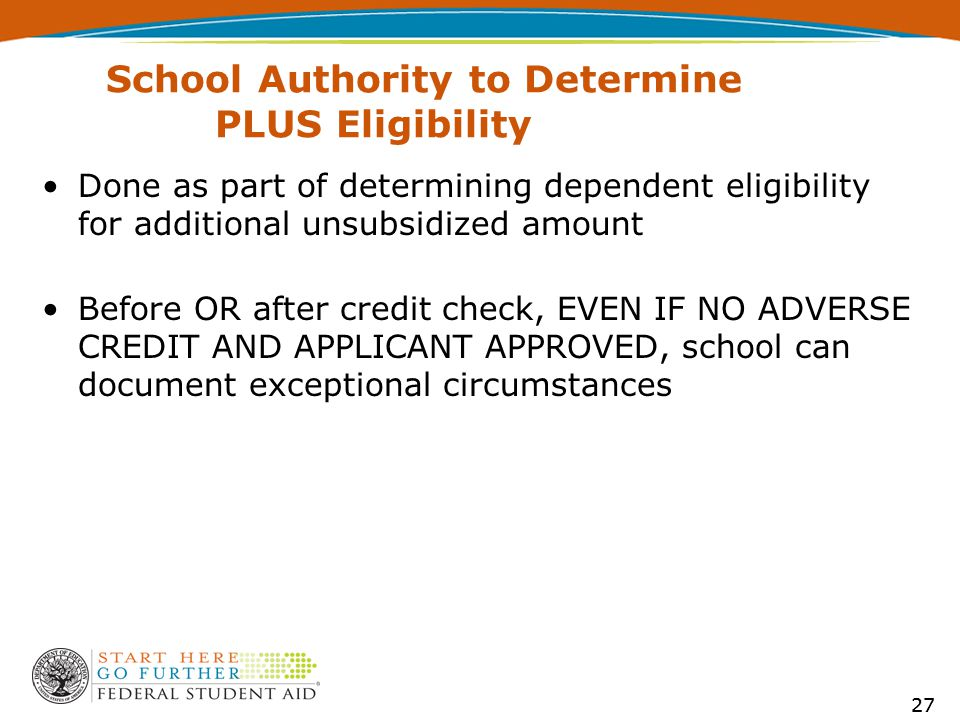 27 School Authority to Determine PLUS Eligibility Done as part of determining dependent eligibility for additional unsubsidized amount Before OR after credit check, EVEN IF NO ADVERSE CREDIT AND APPLICANT APPROVED, school can document exceptional circumstances 27