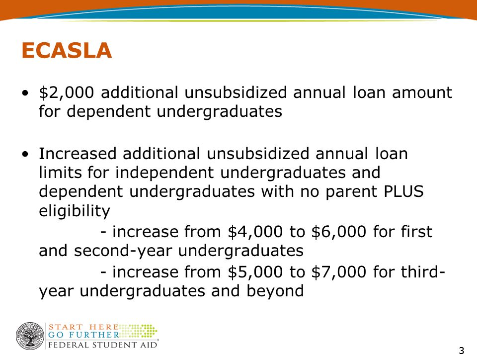 4 ECASLA (cont.) Additional unsubsidized annual loan limit for undergraduate preparatory coursework increased from $4,000 to $6,000 - no change for graduate/professional preparatory coursework - no change for teacher certification coursework Dependent undergraduate student without parent PLUS not eligible for both $2,000 and $6,000/$7,000 – only additional $6,000/$7,000 (same as independent) 4
