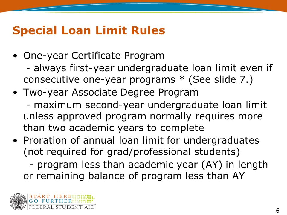 6 Special Loan Limit Rules One-year Certificate Program - always first-year undergraduate loan limit even if consecutive one-year programs * (See slide 7.) Two-year Associate Degree Program - maximum second-year undergraduate loan limit unless approved program normally requires more than two academic years to complete Proration of annual loan limit for undergraduates (not required for grad/professional students) - program less than academic year (AY) in length or remaining balance of program less than AY 6