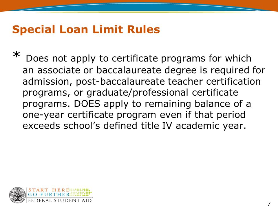 Special Loan Limit Rules 7 * Does not apply to certificate programs for which an associate or baccalaureate degree is required for admission, post-baccalaureate teacher certification programs, or graduate/professional certificate programs.