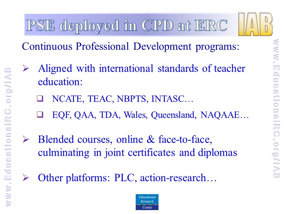 Continuous Professional Development programs:  Aligned with international standards of teacher education:  NCATE, TEAC, NBPTS, INTASC…  EQF, QAA, TDA, Wales, Queensland, NAQAAE…  Blended courses, online & face-to-face, culminating in joint certificates and diplomas  Other platforms: PLC, action-research…