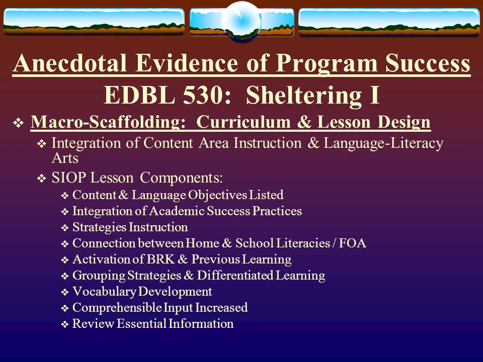Anecdotal Evidence of Program Success EDBL 530: Sheltering I Model Lessons SIOP Text Practitioner Research Project