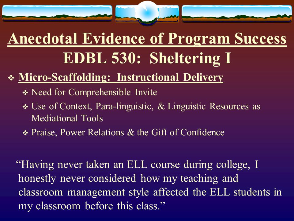 Anecdotal Evidence of Program Success EDBL 530: Sheltering I  Macro-Scaffolding: Curriculum & Lesson Design  Integration of Content Area Instruction