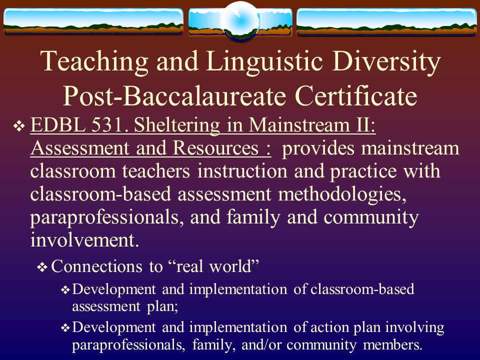 Teaching and Linguistic Diversity Post-Baccalaureate Certificate  EDBL 530. Sheltering in Mainstream I: Methods : provides mainstream classroom teach