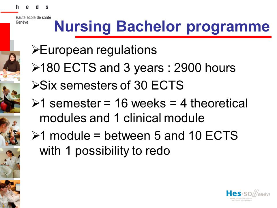 Nursing Bachelor programme  European regulations  180 ECTS and 3 years : 2900 hours  Six semesters of 30 ECTS  1 semester = 16 weeks = 4 theoretic