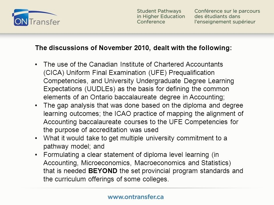 The discussions of November 2010, dealt with the following: The use of the Canadian Institute of Chartered Accountants (CICA) Uniform Final Examination (UFE) Prequalification Competencies, and University Undergraduate Degree Learning Expectations (UUDLEs) as the basis for defining the common elements of an Ontario baccalaureate degree in Accounting; The gap analysis that was done based on the diploma and degree learning outcomes; the ICAO practice of mapping the alignment of Accounting baccalaureate courses to the UFE Competencies for the purpose of accreditation was used What it would take to get multiple university commitment to a pathway model; and Formulating a clear statement of diploma level learning (in Accounting, Microeconomics, Macroeconomics and Statistics) that is needed BEYOND the set provincial program standards and the curriculum offerings of some colleges.