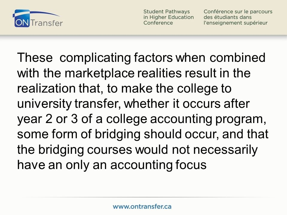 These complicating factors when combined with the marketplace realities result in the realization that, to make the college to university transfer, whether it occurs after year 2 or 3 of a college accounting program, some form of bridging should occur, and that the bridging courses would not necessarily have an only an accounting focus