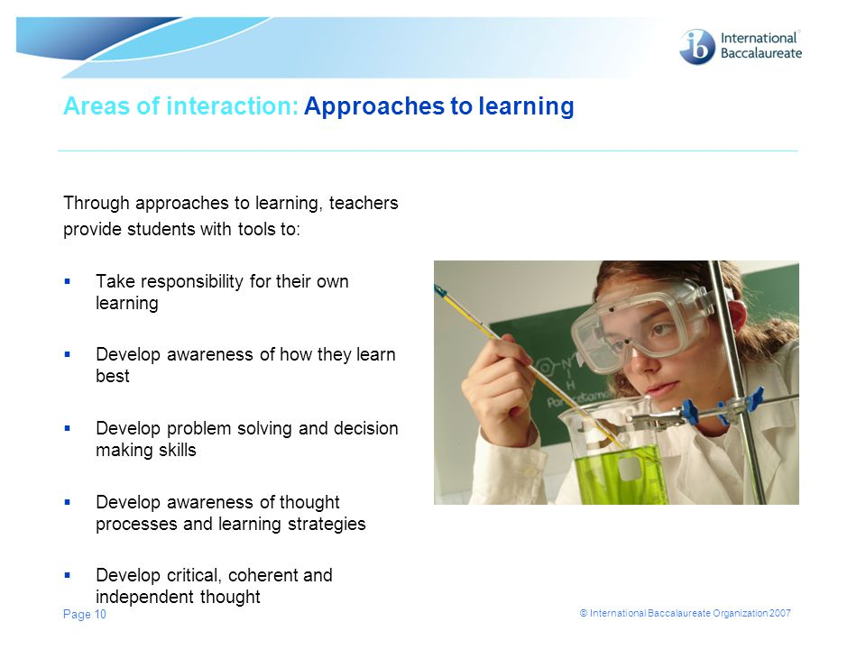 © International Baccalaureate Organization 2007 Areas of interaction: Approaches to learning Through approaches to learning, teachers provide students