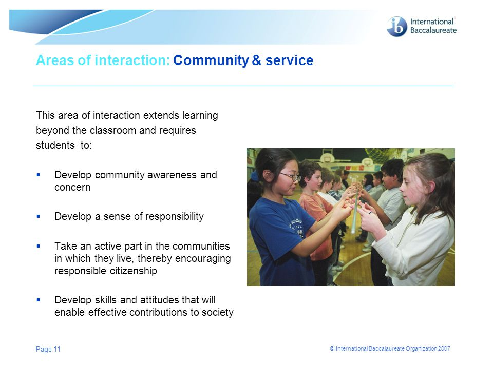 © International Baccalaureate Organization 2007 Areas of interaction: Community & service This area of interaction extends learning beyond the classro