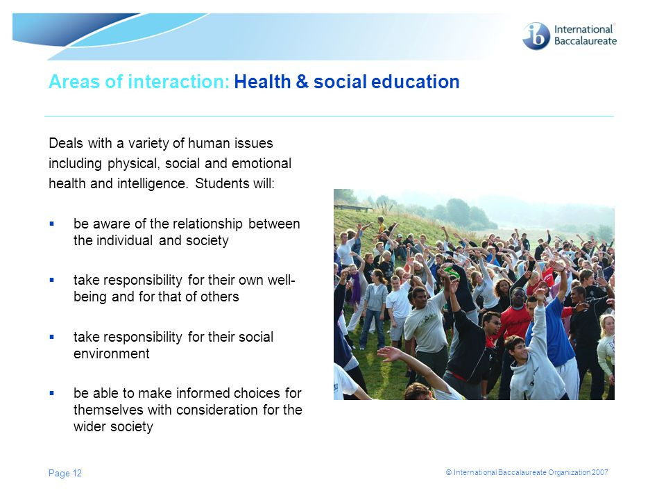 © International Baccalaureate Organization 2007 Areas of interaction: Health & social education Page 12 Deals with a variety of human issues including