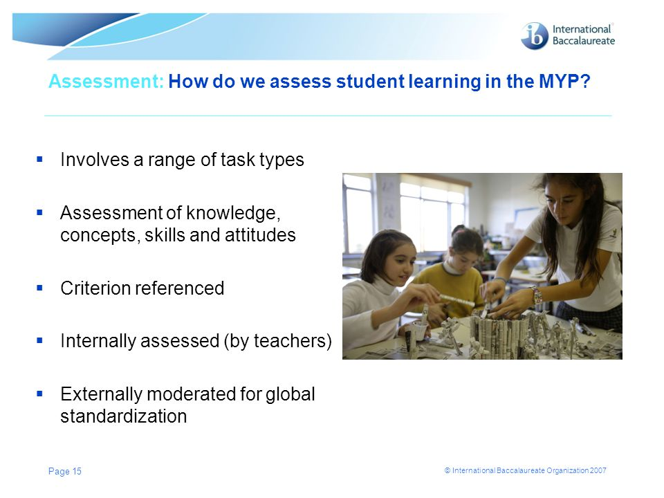 © International Baccalaureate Organization 2007 Assessment: How do we assess student learning in the MYP?  Involves a range of task types  Assessmen