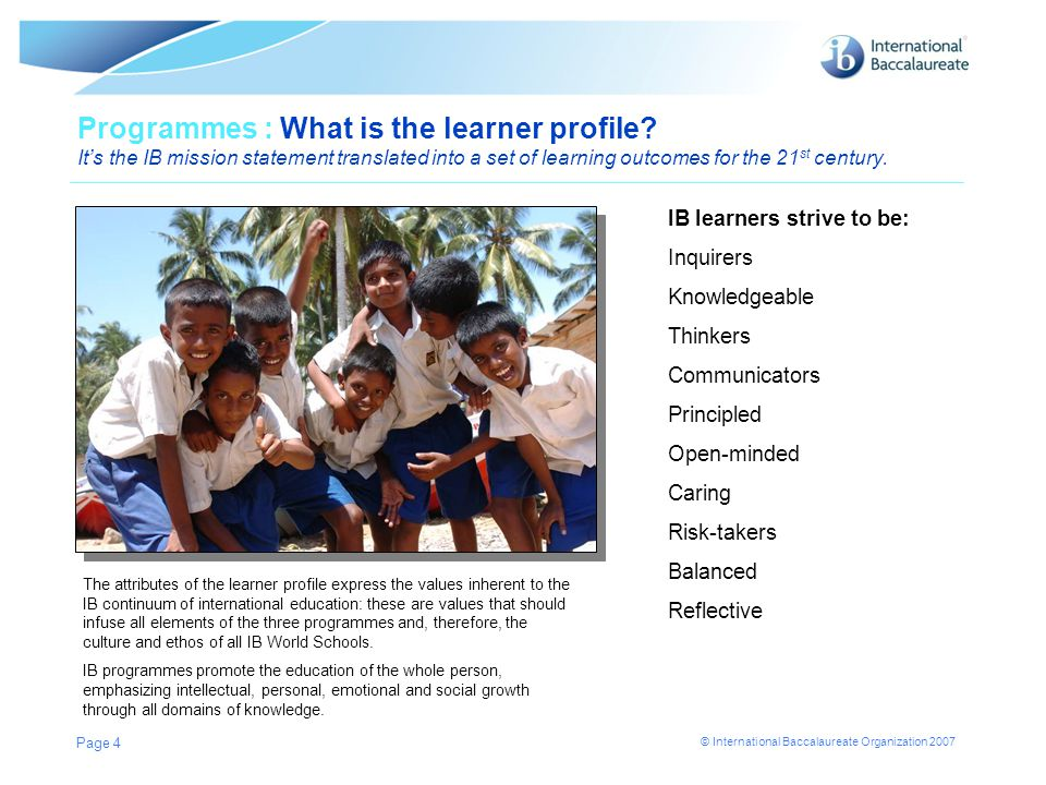 © International Baccalaureate Organization 2007 Page 4 Programmes : What is the learner profile? It's the IB mission statement translated into a set o
