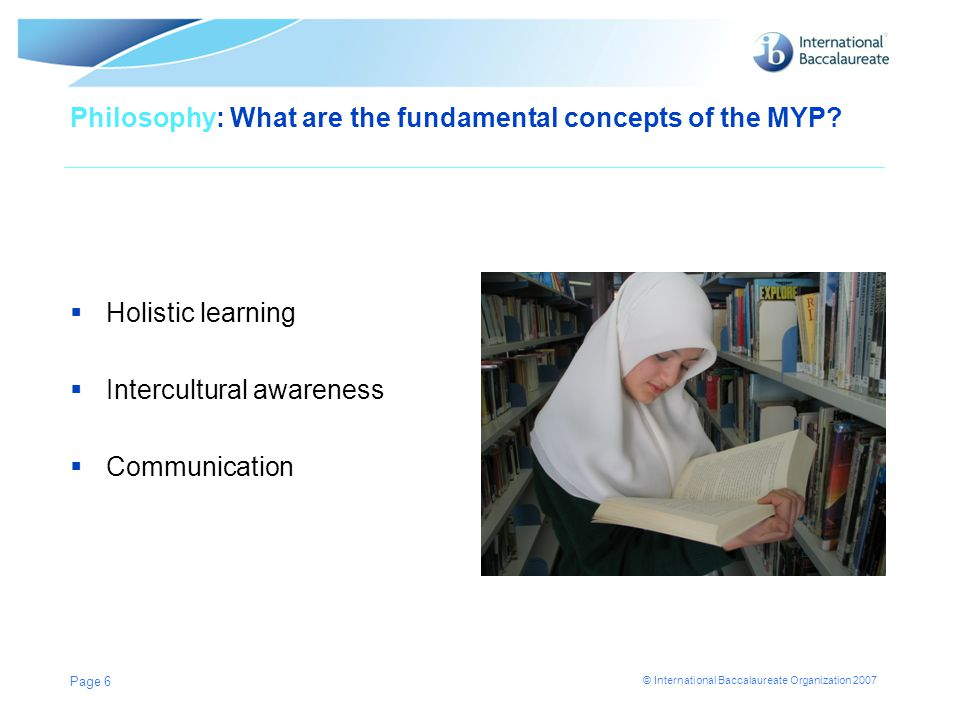 © International Baccalaureate Organization 2007 Philosophy: What are the fundamental concepts of the MYP?  Holistic learning  Intercultural awarenes