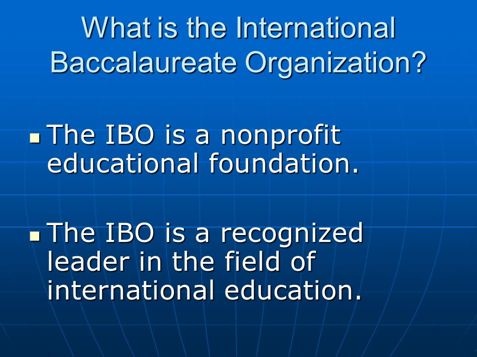 What is the International Baccalaureate Organization? The IBO is a nonprofit educational foundation. The IBO is a nonprofit educational foundation. Th