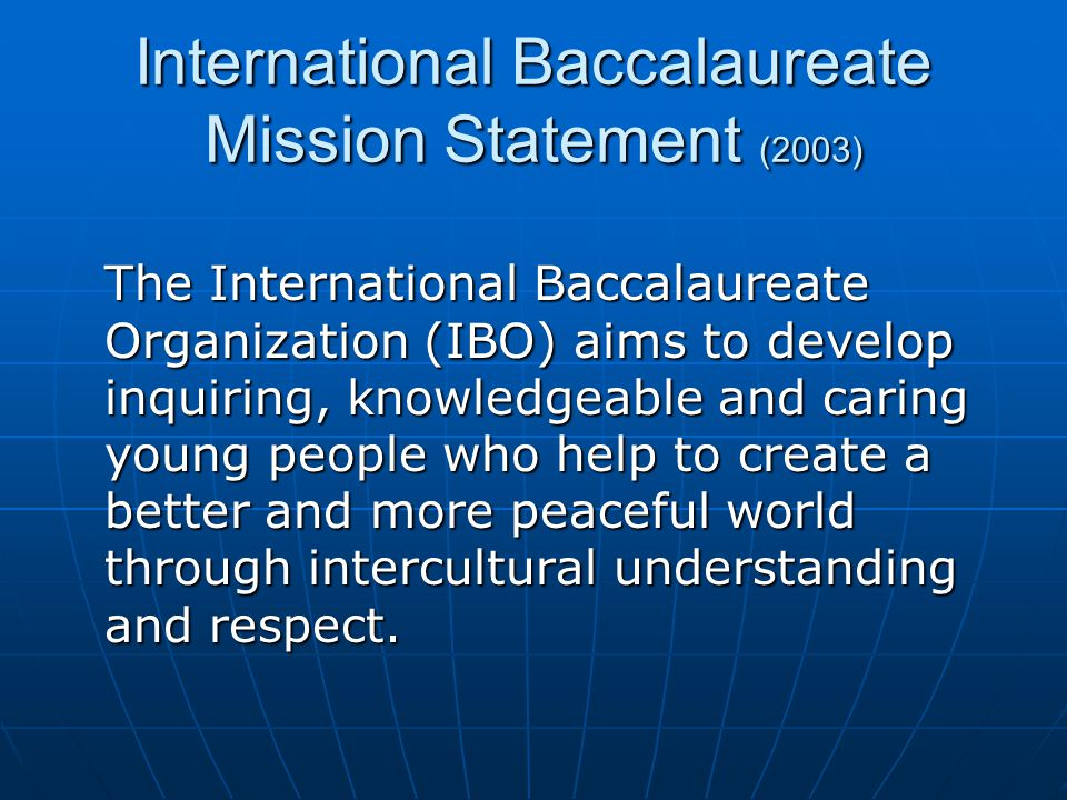 International Baccalaureate Mission Statement (2003) The International Baccalaureate Organization (IBO) aims to develop inquiring, knowledgeable and c