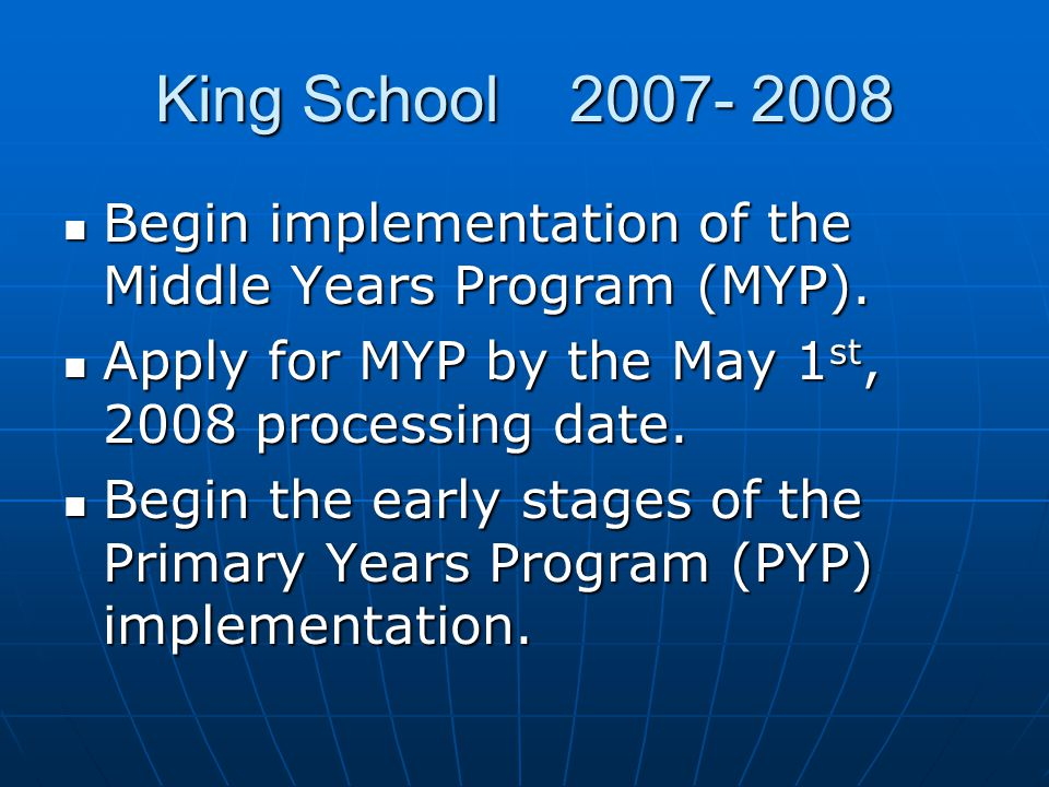 King School 2007- 2008 Begin implementation of the Middle Years Program (MYP). Begin implementation of the Middle Years Program (MYP). Apply for MYP b