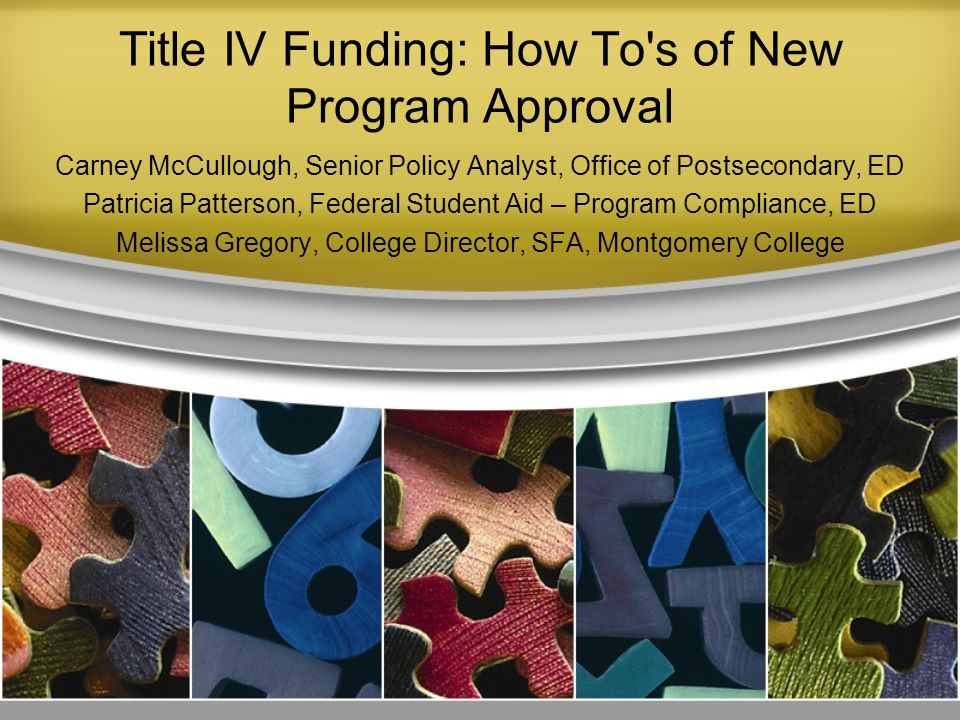 Title IV Funding: How To s of New Program Approval Carney McCullough, Senior Policy Analyst, Office of Postsecondary, ED Patricia Patterson, Federal Student Aid – Program Compliance, ED Melissa Gregory, College Director, SFA, Montgomery College