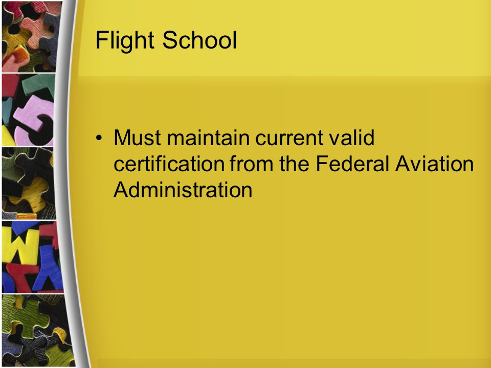 Flight School Must maintain current valid certification from the Federal Aviation Administration