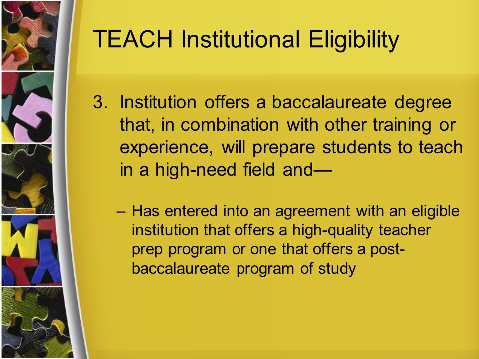 TEACH Institutional Eligibility 3.Institution offers a baccalaureate degree that, in combination with other training or experience, will prepare students to teach in a high-need field and— –Has entered into an agreement with an eligible institution that offers a high-quality teacher prep program or one that offers a post- baccalaureate program of study