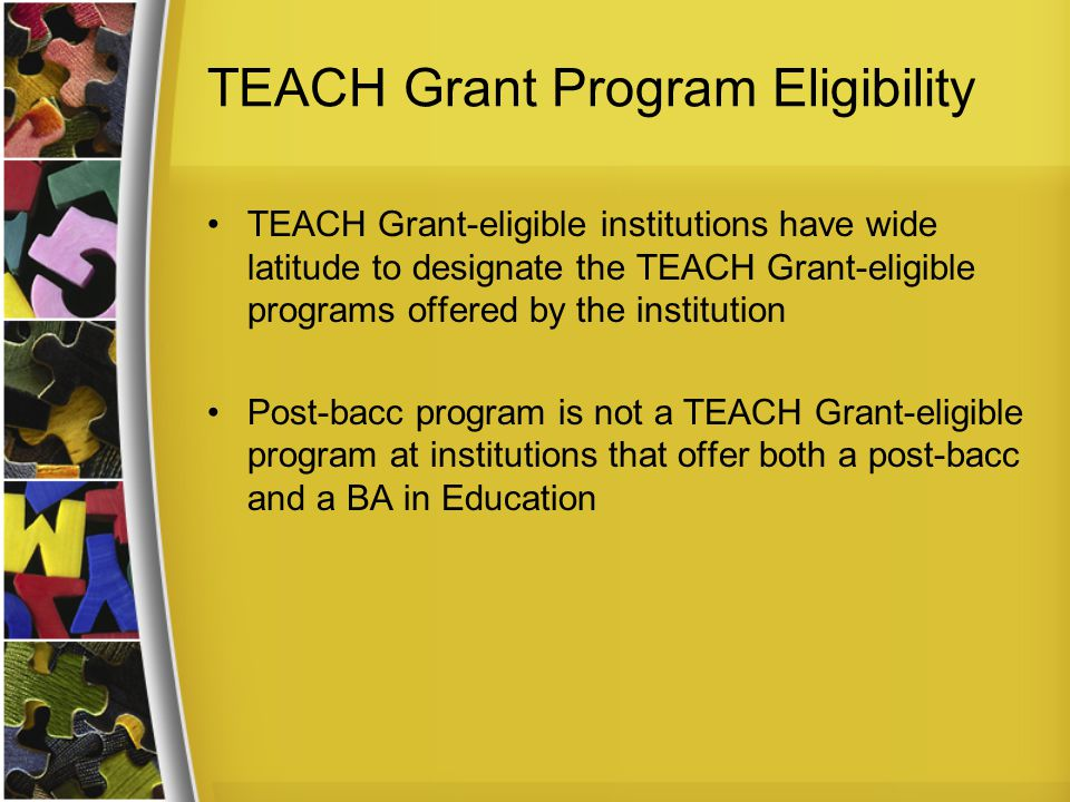 TEACH Grant Program Eligibility TEACH Grant-eligible institutions have wide latitude to designate the TEACH Grant-eligible programs offered by the institution Post-bacc program is not a TEACH Grant-eligible program at institutions that offer both a post-bacc and a BA in Education