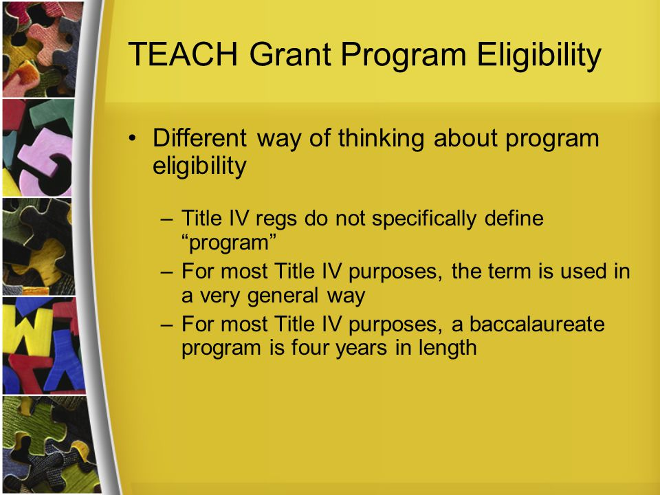 TEACH Grant Program Eligibility For TEACH, the term program is used to mean something more specific –Programs must be defined in context of majors –A TEACH Grant-eligible program that leads to a baccalaureate degree may be shorter than four years in length –When the student enters the program is important – e.g., at time he declares a major, is admitted to College of Education, etc