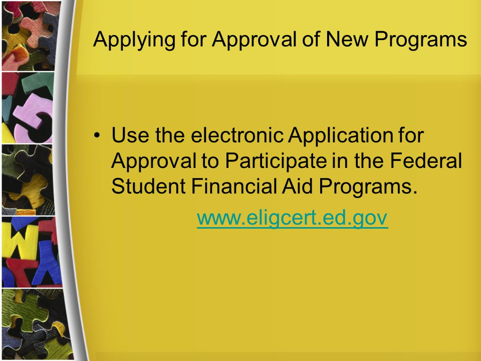 Applying for Approval of New Programs Use the electronic Application for Approval to Participate in the Federal Student Financial Aid Programs. www.el