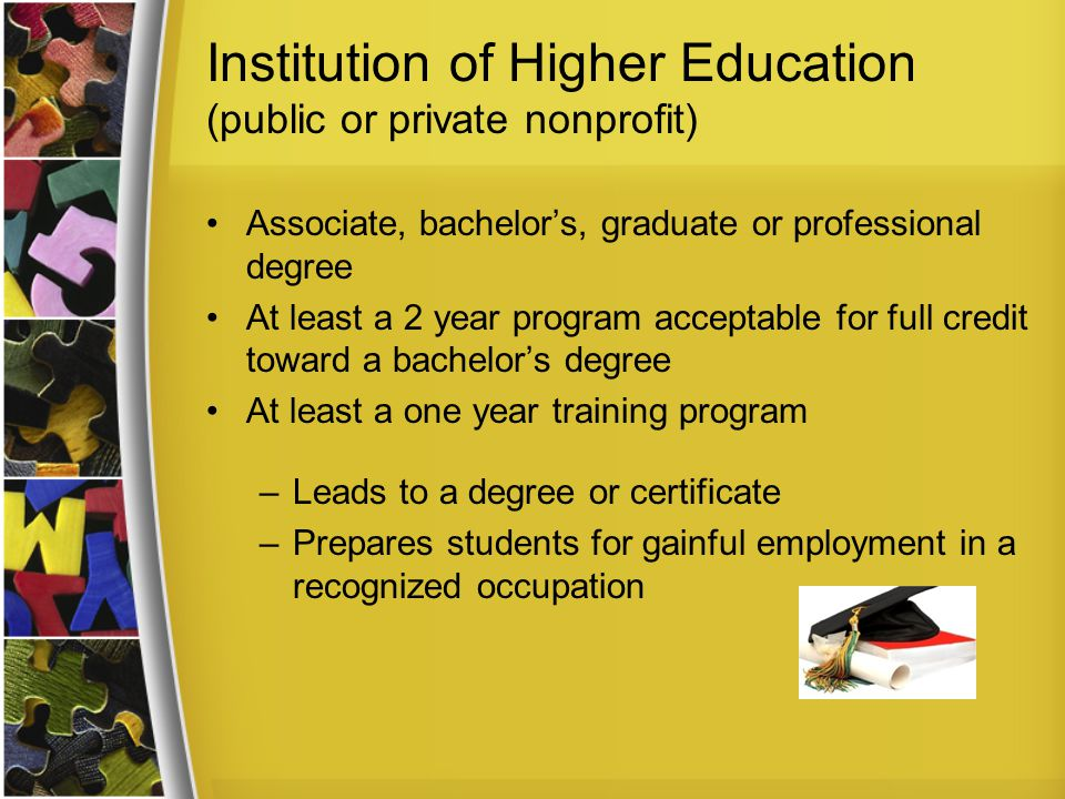 Institution of Higher Education (public or private nonprofit) Associate, bachelor's, graduate or professional degree At least a 2 year program acceptable for full credit toward a bachelor's degree At least a one year training program –Leads to a degree or certificate –Prepares students for gainful employment in a recognized occupation