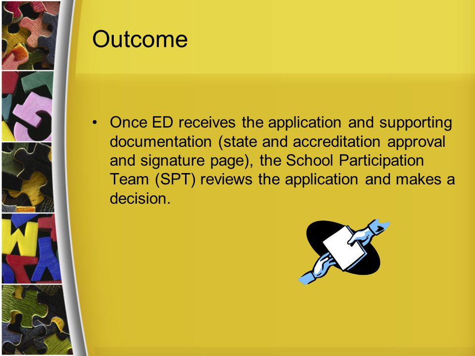 Outcome Once ED receives the application and supporting documentation (state and accreditation approval and signature page), the School Participation Team (SPT) reviews the application and makes a decision.