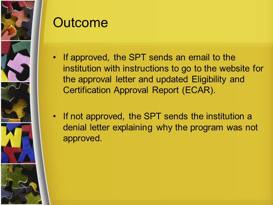 Outcome If approved, the SPT sends an email to the institution with instructions to go to the website for the approval letter and updated Eligibility and Certification Approval Report (ECAR).