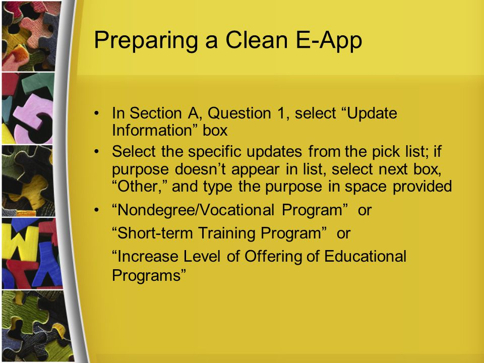 Preparing a Clean E-App In Section A, Question 1, select Update Information box Select the specific updates from the pick list; if purpose doesn't appear in list, select next box, Other, and type the purpose in space provided Nondegree/Vocational Program or Short-term Training Program or Increase Level of Offering of Educational Programs