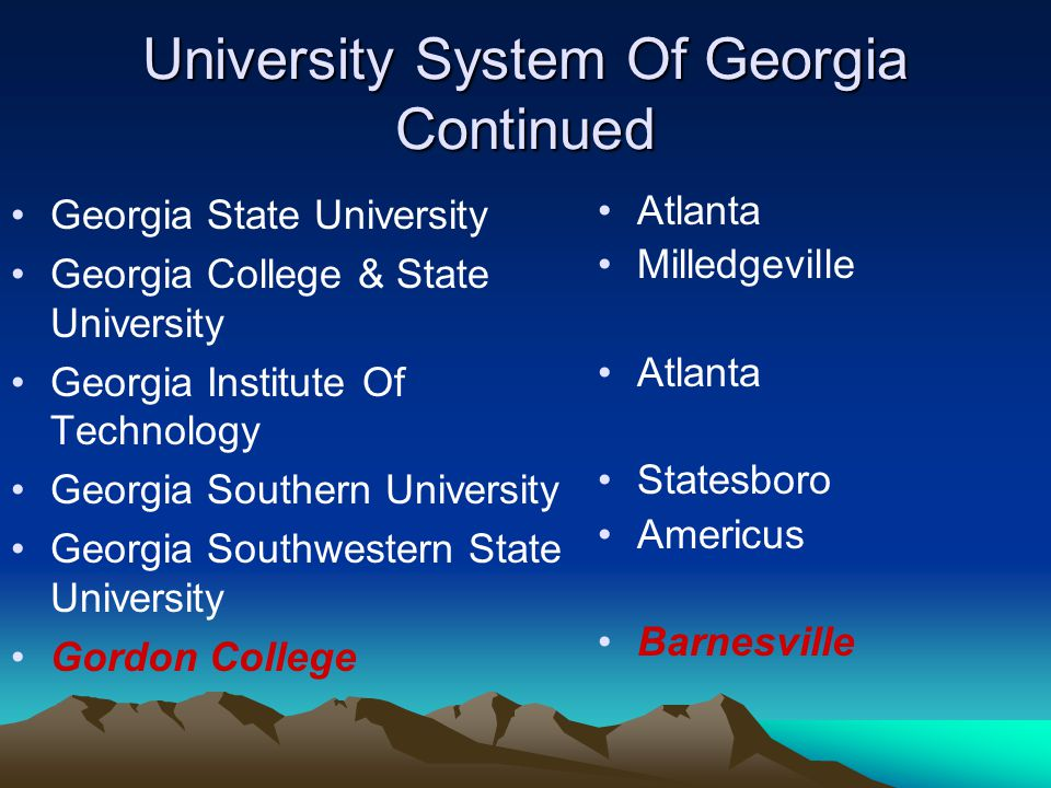 University System Of Georgia Continued Dalton College Darton College Georgia Perimeter College East Georgia College Floyd College Fort Valley State University Gainesville College Dalton Albany Decatur Swainsboro Rome Fort Valley Gainesville