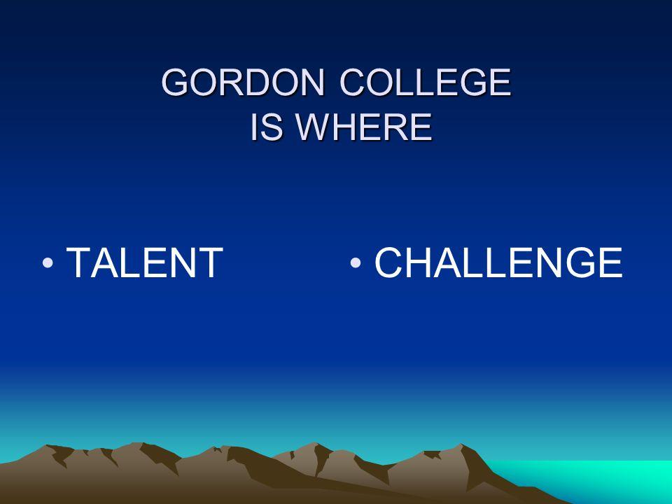 GORDON COLLEGE IS WHERE TALENT CHALLENGE