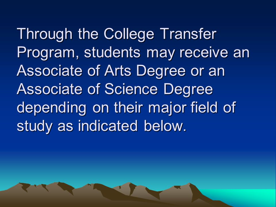 Through the College Transfer Program, students may receive an Associate of Arts Degree or an Associate of Science Degree depending on their major field of study as indicated below.