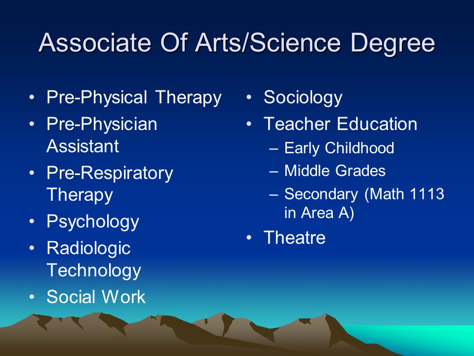 Associate Of Arts/Science Degree Pre-Physical Therapy Pre-Physician Assistant Pre-Respiratory Therapy Psychology Radiologic Technology Social Work Sociology Teacher Education –Early Childhood –Middle Grades –Secondary (Math 1113 in Area A) Theatre
