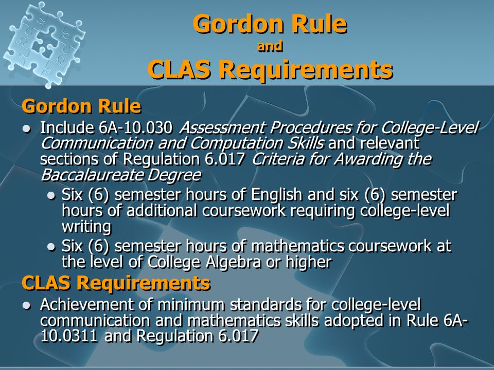 Gordon Rule and CLAS Requirements Gordon Rule Include 6A Assessment Procedures for College-Level Communication and Computation Skills and relevant sections of Regulation Criteria for Awarding the Baccalaureate Degree Six (6) semester hours of English and six (6) semester hours of additional coursework requiring college-level writing Six (6) semester hours of mathematics coursework at the level of College Algebra or higher CLAS Requirements Achievement of minimum standards for college-level communication and mathematics skills adopted in Rule 6A and Regulation Gordon Rule Include 6A Assessment Procedures for College-Level Communication and Computation Skills and relevant sections of Regulation Criteria for Awarding the Baccalaureate Degree Six (6) semester hours of English and six (6) semester hours of additional coursework requiring college-level writing Six (6) semester hours of mathematics coursework at the level of College Algebra or higher CLAS Requirements Achievement of minimum standards for college-level communication and mathematics skills adopted in Rule 6A and Regulation 6.017
