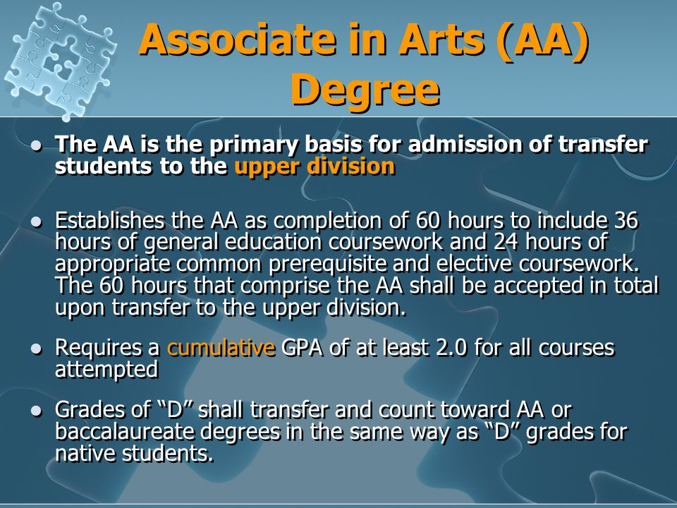 Associate in Arts (AA) Degree The AA is the primary basis for admission of transfer students to the upper division Establishes the AA as completion of 60 hours to include 36 hours of general education coursework and 24 hours of appropriate common prerequisite and elective coursework.