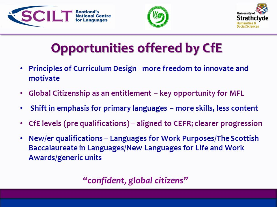 Opportunities offered by CfE Principles of Curriculum Design - more freedom to innovate and motivate Global Citizenship as an entitlement – key opportunity for MFL Shift in emphasis for primary languages – more skills, less content CfE levels (pre qualifications) – aligned to CEFR; clearer progression New/er qualifications – Languages for Work Purposes/The Scottish Baccalaureate in Languages/New Languages for Life and Work Awards/generic units confident, global citizens