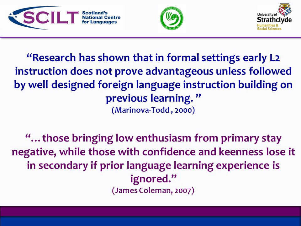 Research has shown that in formal settings early L2 instruction does not prove advantageous unless followed by well designed foreign language instruction building on previous learning.