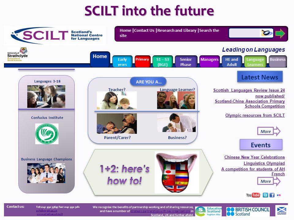Home |Contact Us |Research and Library |Search the site Leading on Languages Contact us: Tel: 0141 950 3369; Fax: 0141 950 3181 scilt@strath.ac.uk www.strath.ac.uk/scilt Home Early years Primary Senior Phase ManagersHE and Adult Language Learners BusinessS1 – S3 (BGE) Latest News Events We recognise the benefits of partnership working and of sharing resources, and have a number of strategic partnerships with key organisations in Scotland, UK and further afield.strategic partnerships with key organisations Language Learner.