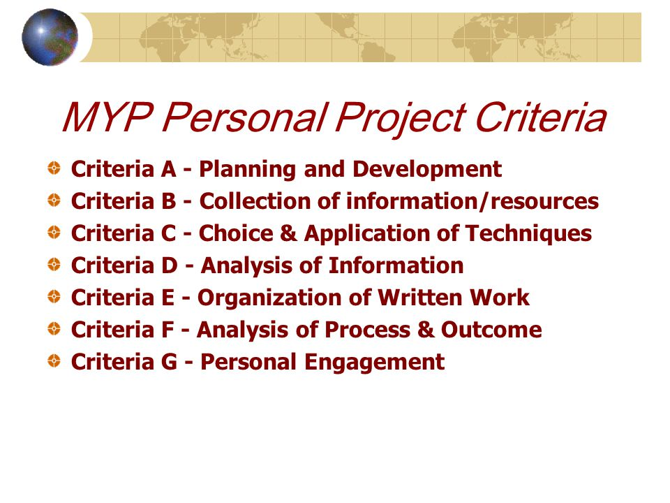 MYP Personal Project Criteria Criteria A - Planning and Development Criteria B - Collection of information/resources Criteria C - Choice & Application of Techniques Criteria D - Analysis of Information Criteria E - Organization of Written Work Criteria F - Analysis of Process & Outcome Criteria G - Personal Engagement