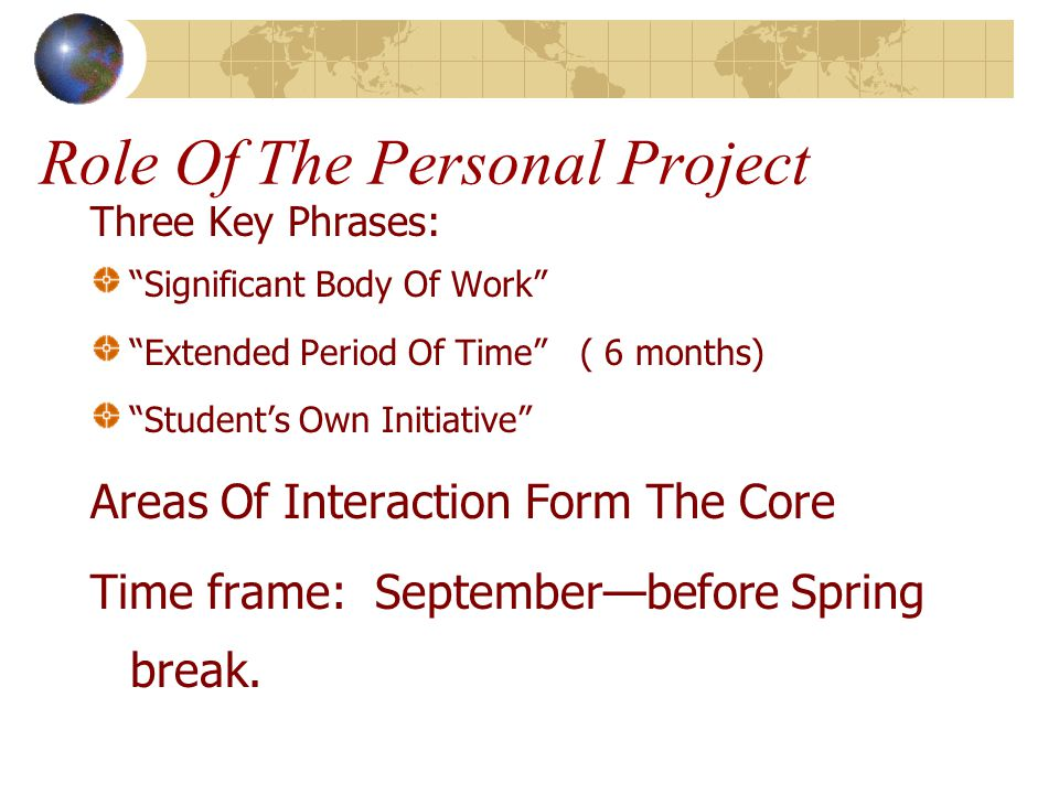 Role Of The Personal Project Three Key Phrases: Significant Body Of Work Extended Period Of Time ( 6 months) Student's Own Initiative Areas Of Interaction Form The Core Time frame: September—before Spring break.