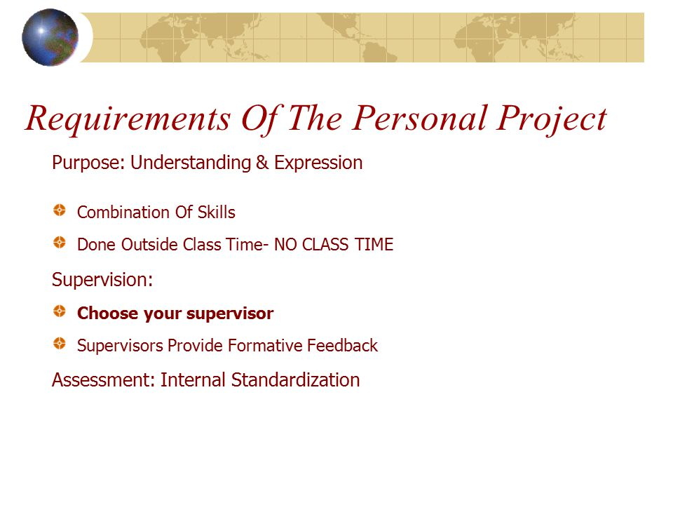 Requirements Of The Personal Project Purpose: Understanding & Expression Combination Of Skills Done Outside Class Time- NO CLASS TIME Supervision: Choose your supervisor Supervisors Provide Formative Feedback Assessment: Internal Standardization
